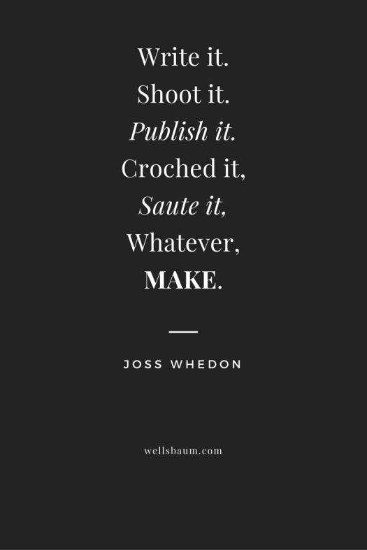 "Write-it.-Shoot-it.-Publish-it.-Croched-it-Saute-it-Whatever-MAKE.""-–-Joss-Whedon"